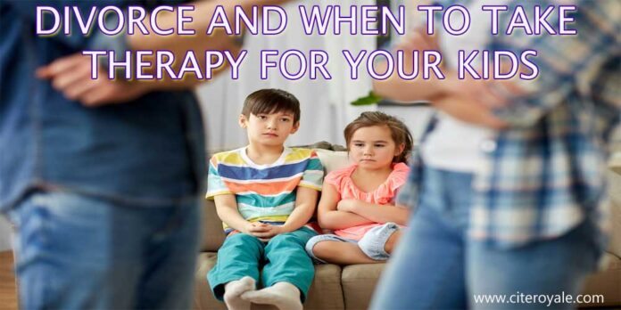 DIVORCE AND WHEN TO TAKE THERAPY FOR YOUR KIDS